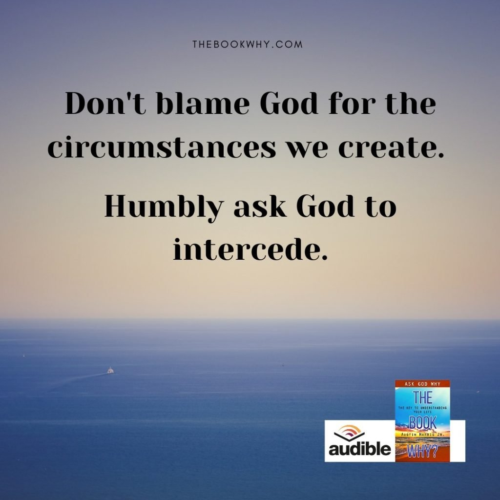 Don't blame God for the circumstances we create. Humbly ask God to intercede